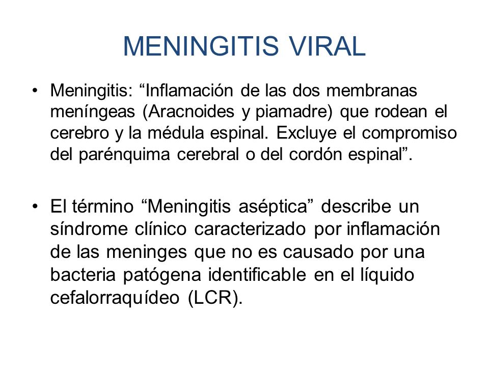 MENINGITIS VIRAL Meningitis: Inflamación de las dos membranas meníngeas (Aracnoides y piamadre) que rodean el cerebro y la médula espinal. Excluye el