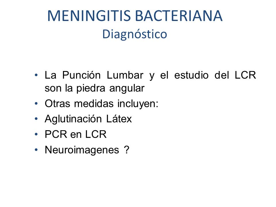 MENINGITIS BACTERIANA Diagnóstico La Punción Lumbar y el estudio del LCR son la piedra angular Otras medidas incluyen: Aglutinación Látex PCR en LCR N