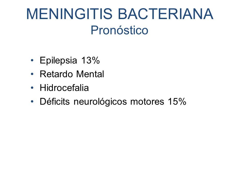 MENINGITIS BACTERIANA Pronóstico Epilepsia 13% Retardo Mental Hidrocefalia Déficits neurológicos motores 15%