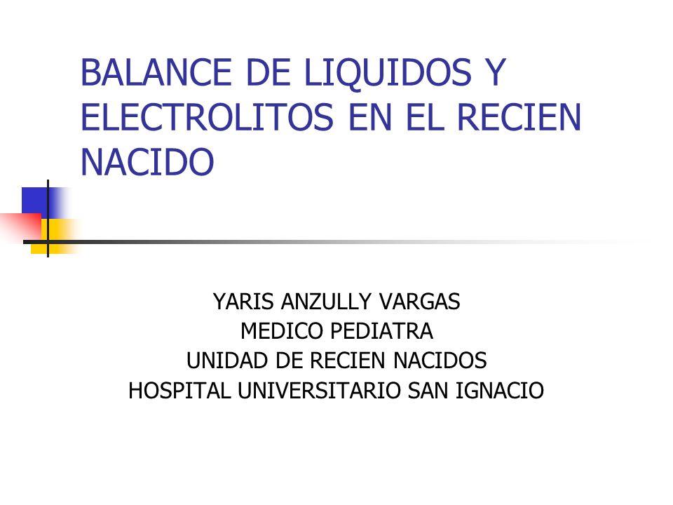 BALANCE DE LIQUIDOS Y ELECTROLITOS EN EL RECIEN NACIDO YARIS ANZULLY VARGAS MEDICO PEDIATRA UNIDAD DE RECIEN NACIDOS HOSPITAL UNIVERSITARIO SAN IGNACI