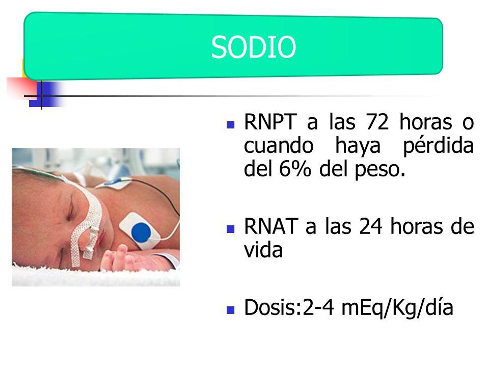 RNPT a las 72 horas o cuando haya pérdida del 6% del peso. RNAT a las 24 horas de vida Dosis:2-4 mEq/Kg/día