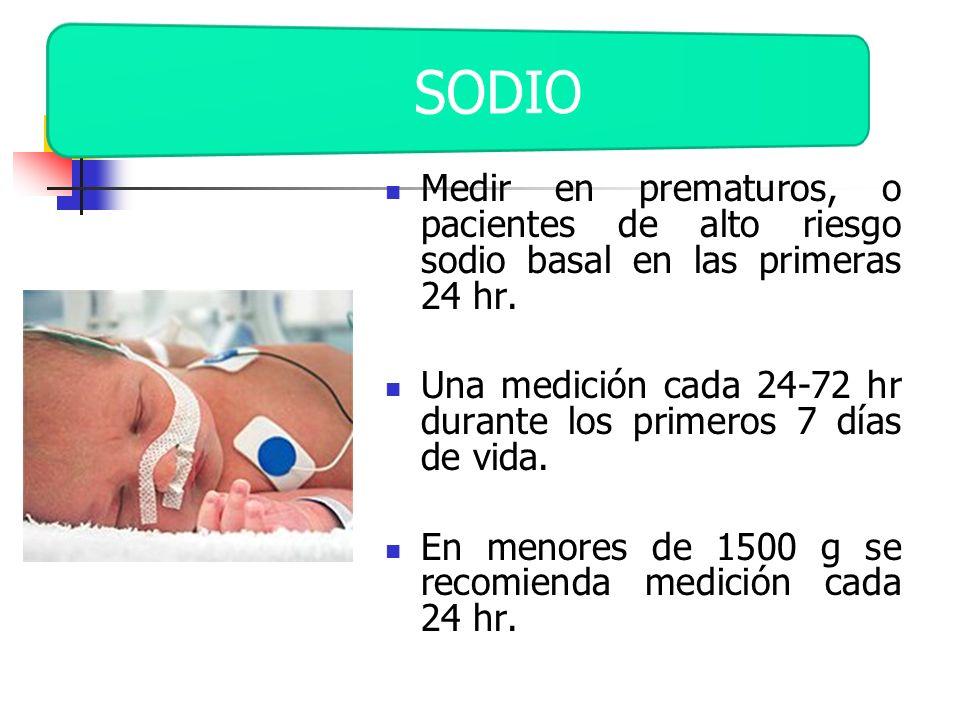 Medir en prematuros, o pacientes de alto riesgo sodio basal en las primeras 24 hr. Una medición cada 24-72 hr durante los primeros 7 días de vida. En
