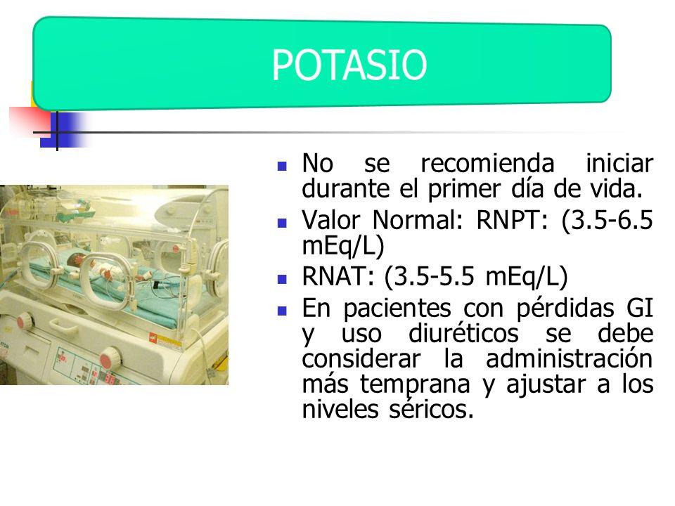 No se recomienda iniciar durante el primer día de vida. Valor Normal: RNPT: (3.5-6.5 mEq/L) RNAT: (3.5-5.5 mEq/L) En pacientes con pérdidas GI y uso d