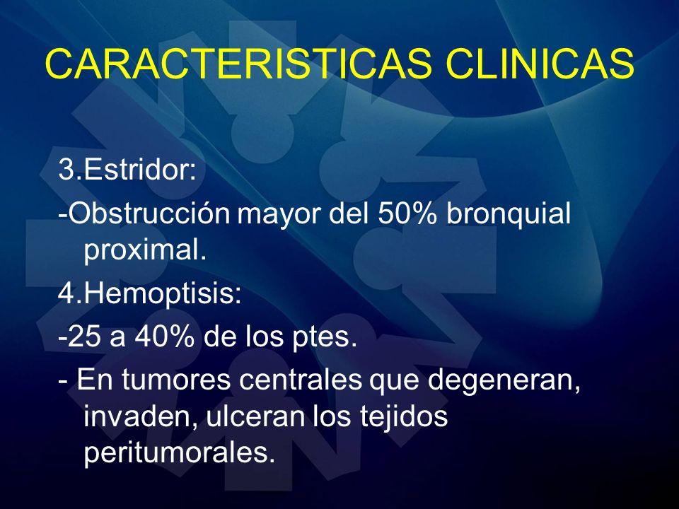 CARACTERISTICAS CLINICAS 3.Estridor: -Obstrucción mayor del 50% bronquial proximal. 4.Hemoptisis: -25 a 40% de los ptes. - En tumores centrales que de