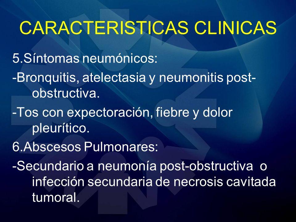 CARACTERISTICAS CLINICAS 5.Síntomas neumónicos: -Bronquitis, atelectasia y neumonitis post- obstructiva. -Tos con expectoración, fiebre y dolor pleurí