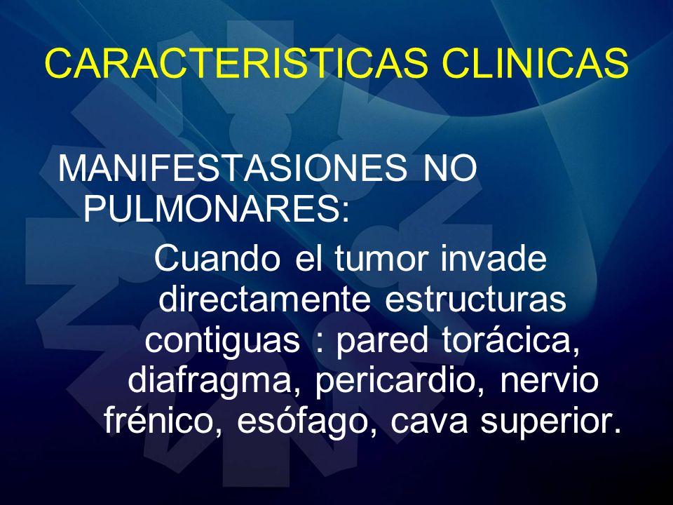 CARACTERISTICAS CLINICAS MANIFESTASIONES NO PULMONARES: Cuando el tumor invade directamente estructuras contiguas : pared torácica, diafragma, pericar