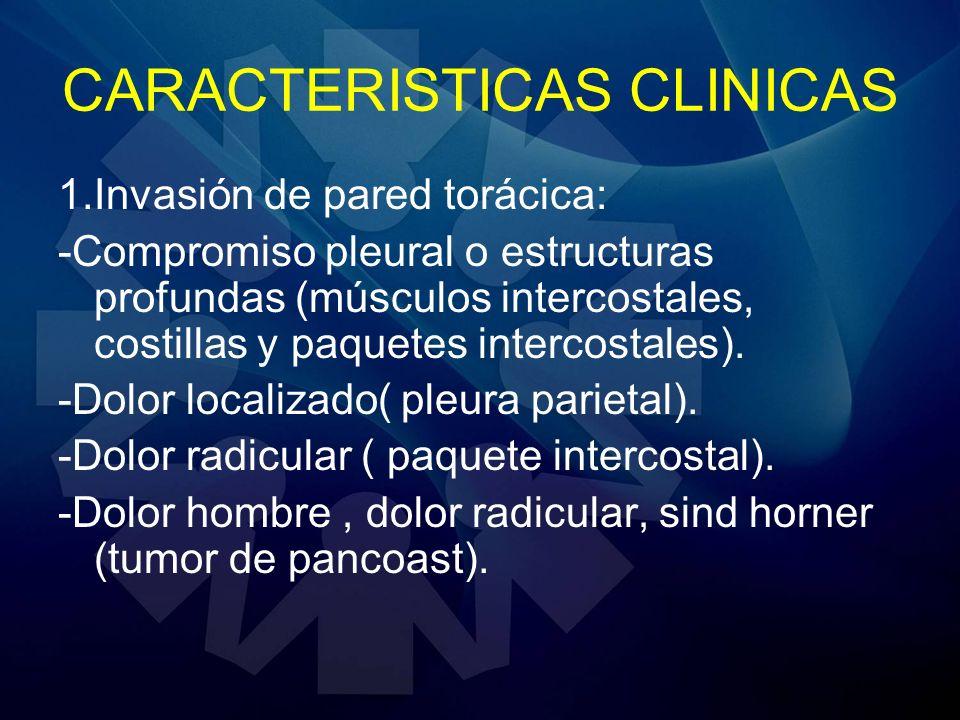 CARACTERISTICAS CLINICAS 1.Invasión de pared torácica: -Compromiso pleural o estructuras profundas (músculos intercostales, costillas y paquetes inter