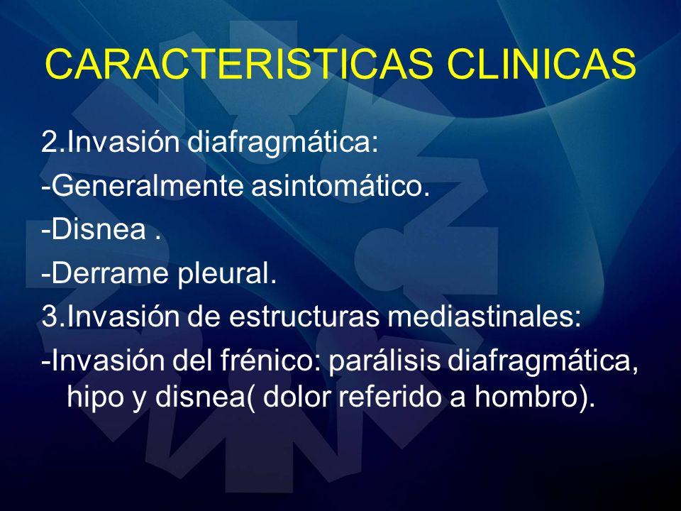 CARACTERISTICAS CLINICAS 2.Invasión diafragmática: -Generalmente asintomático. -Disnea. -Derrame pleural. 3.Invasión de estructuras mediastinales: -In