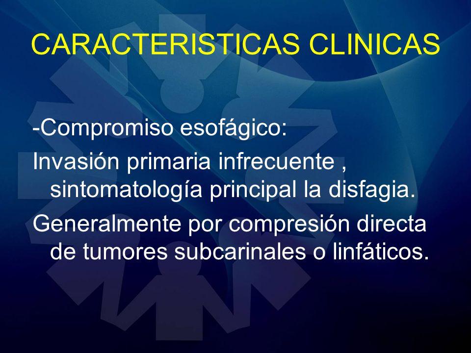 CARACTERISTICAS CLINICAS -Compromiso esofágico: Invasión primaria infrecuente, sintomatología principal la disfagia. Generalmente por compresión direc