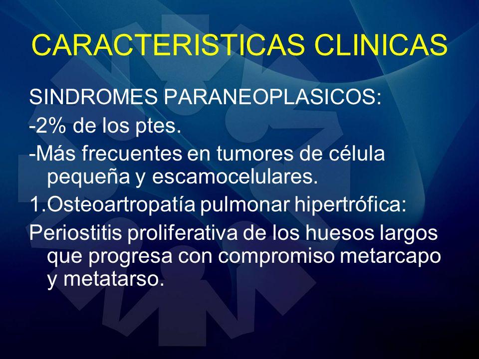 CARACTERISTICAS CLINICAS SINDROMES PARANEOPLASICOS: -2% de los ptes. -Más frecuentes en tumores de célula pequeña y escamocelulares. 1.Osteoartropatía