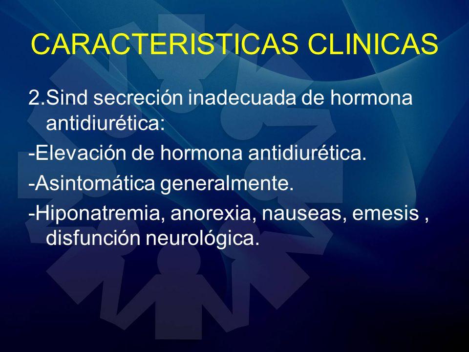 CARACTERISTICAS CLINICAS 2.Sind secreción inadecuada de hormona antidiurética: -Elevación de hormona antidiurética. -Asintomática generalmente. -Hipon