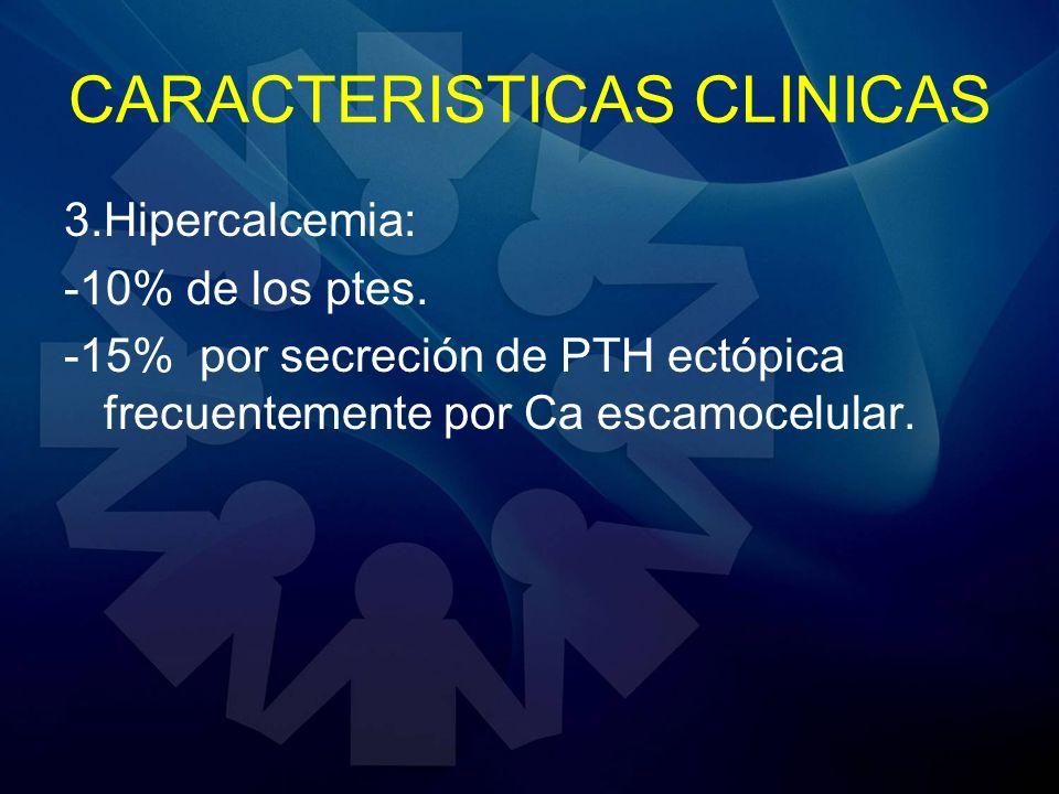 CARACTERISTICAS CLINICAS 3.Hipercalcemia: -10% de los ptes. -15% por secreción de PTH ectópica frecuentemente por Ca escamocelular.