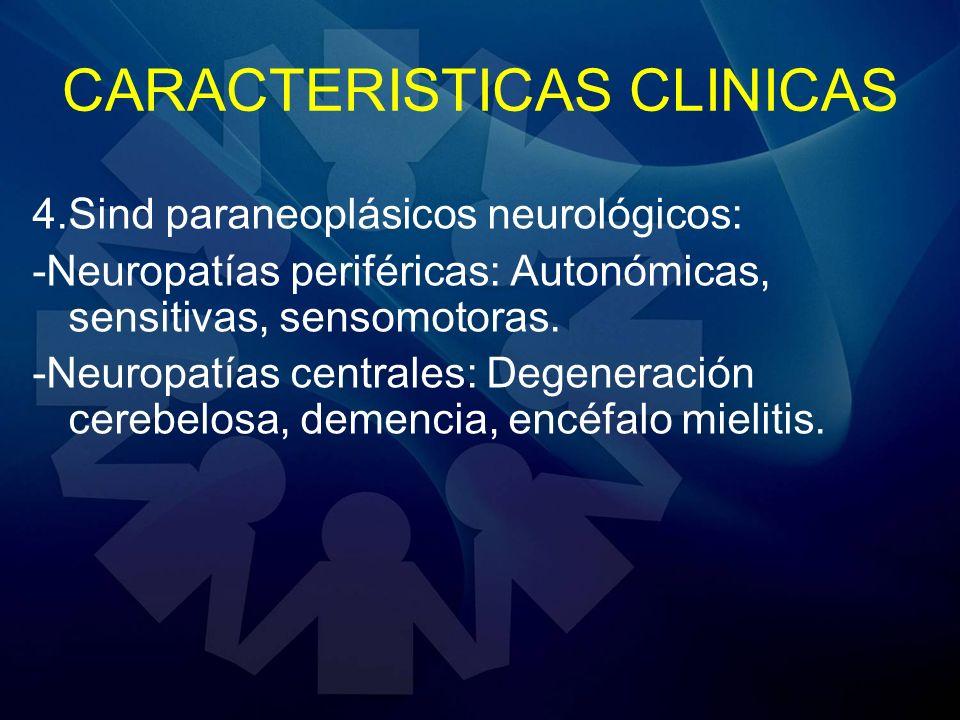 CARACTERISTICAS CLINICAS 4.Sind paraneoplásicos neurológicos: -Neuropatías periféricas: Autonómicas, sensitivas, sensomotoras. -Neuropatías centrales: