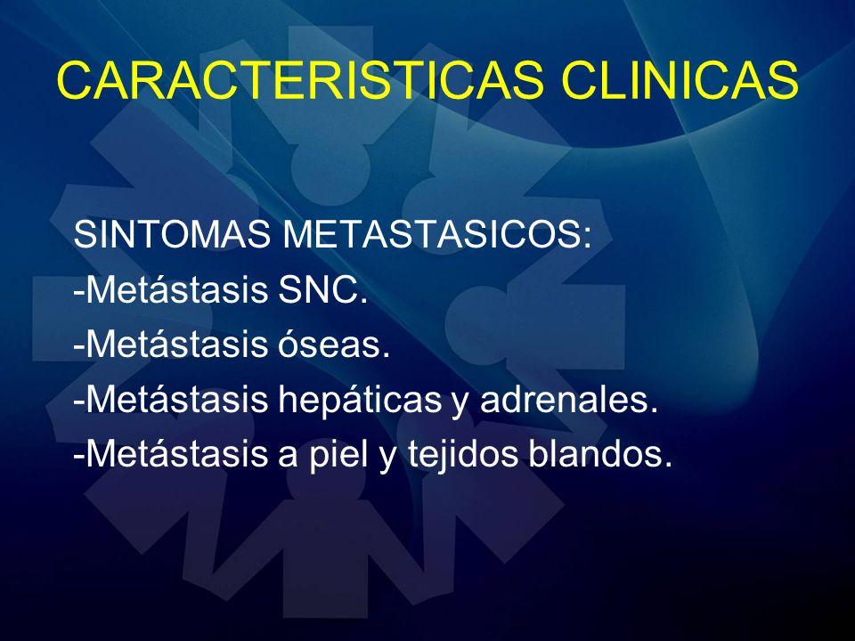 CARACTERISTICAS CLINICAS SINTOMAS METASTASICOS: -Metástasis SNC. -Metástasis óseas. -Metástasis hepáticas y adrenales. -Metástasis a piel y tejidos bl