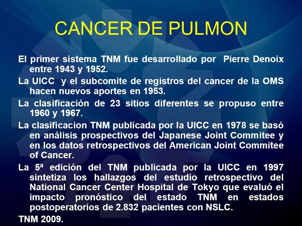 CANCER DE PULMON El primer sistema TNM fue desarrollado por Pierre Denoix entre 1943 y 1952. La UICC y el subcomite de registros del cancer de la OMS