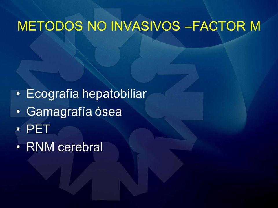 METODOS NO INVASIVOS –FACTOR M Ecografia hepatobiliar Gamagrafía ósea PET RNM cerebral