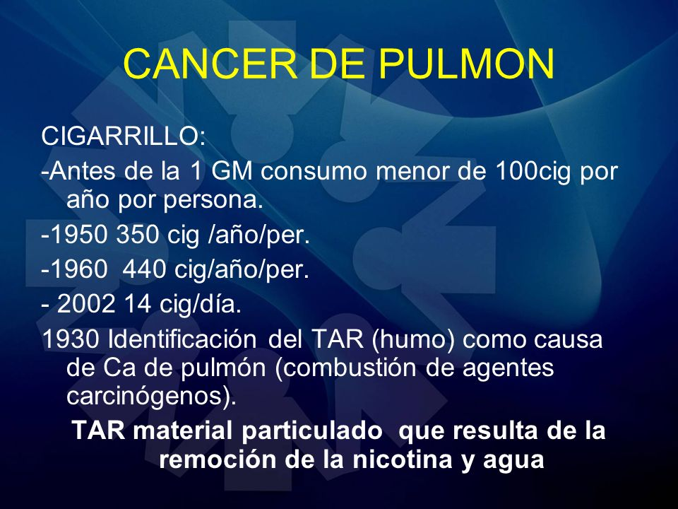 CANCER DE PULMON CIGARRILLO: -Antes de la 1 GM consumo menor de 100cig por año por persona. -1950 350 cig /año/per. -1960 440 cig/año/per. - 2002 14 c