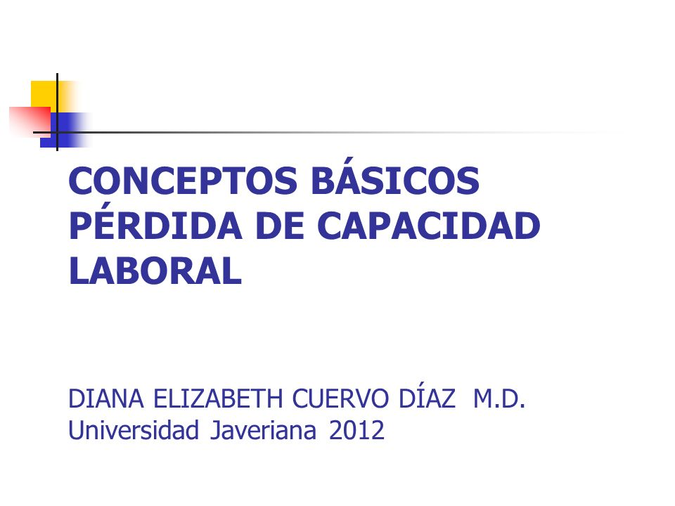 CONCEPTOS BÁSICOS PÉRDIDA DE CAPACIDAD LABORAL DIANA ELIZABETH CUERVO DÍAZ M.D. Universidad Javeriana 2012