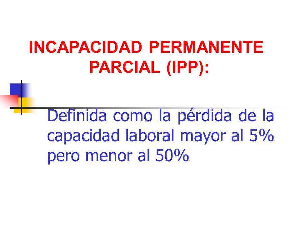 Definida como la pérdida de la capacidad laboral mayor al 5% pero menor al 50% INCAPACIDAD PERMANENTE PARCIAL (IPP):