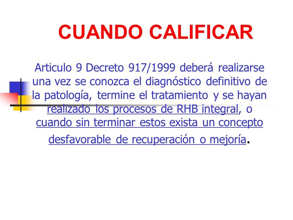 CUANDO CALIFICAR Articulo 9 Decreto 917/1999 deberá realizarse una vez se conozca el diagnóstico definitivo de la patología, termine el tratamiento y