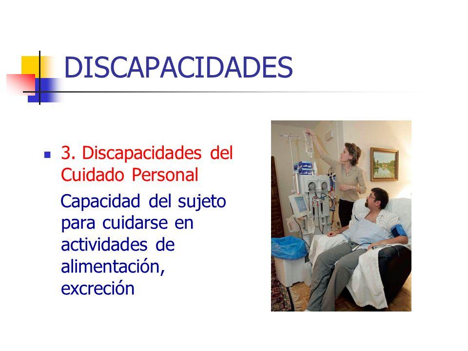 DISCAPACIDADES 3. Discapacidades del Cuidado Personal Capacidad del sujeto para cuidarse en actividades de alimentación, excreción
