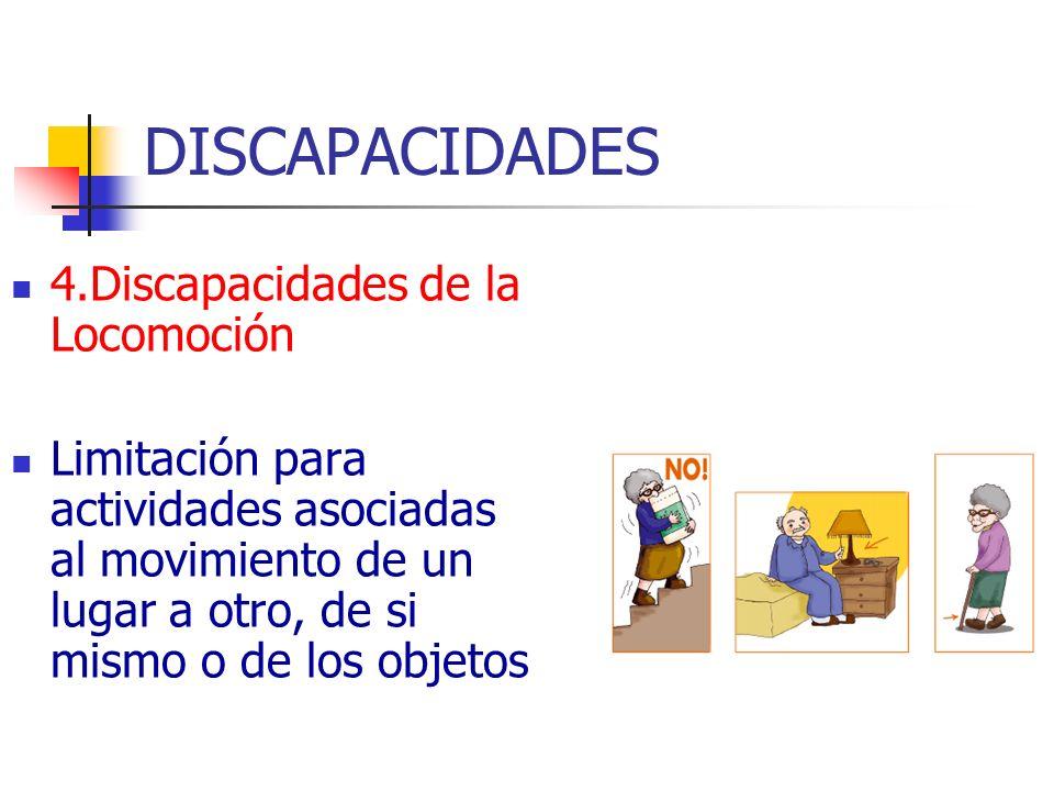 DISCAPACIDADES 4.Discapacidades de la Locomoción Limitación para actividades asociadas al movimiento de un lugar a otro, de si mismo o de los objetos