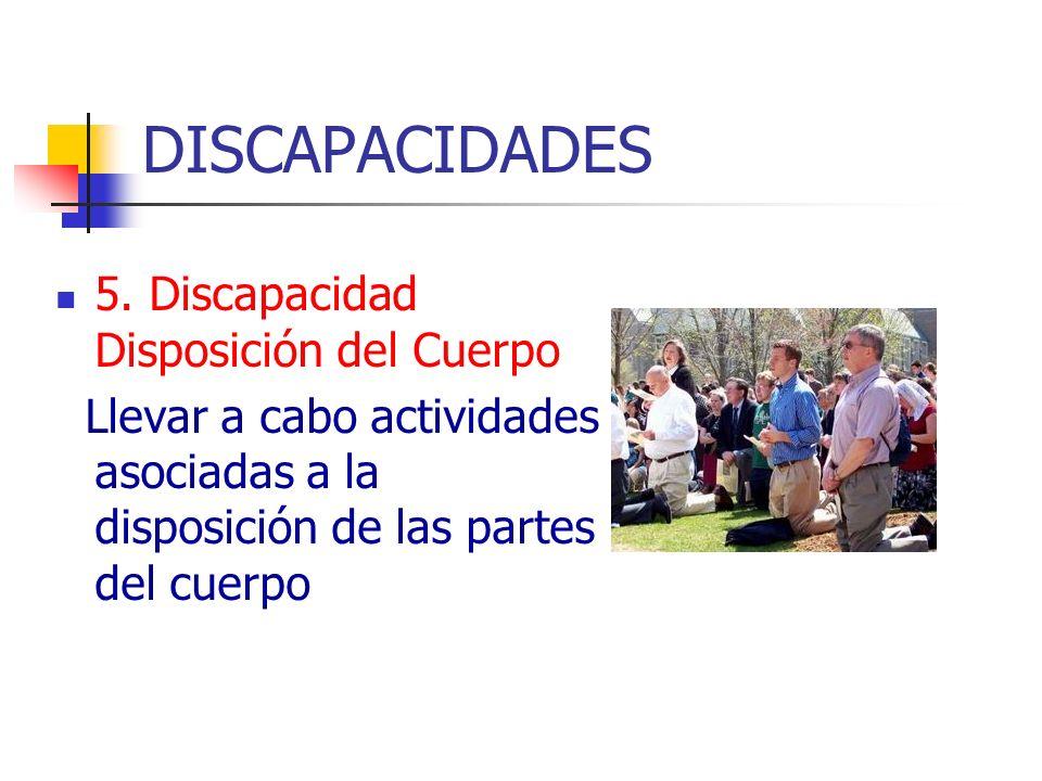 DISCAPACIDADES 5. Discapacidad Disposición del Cuerpo Llevar a cabo actividades asociadas a la disposición de las partes del cuerpo
