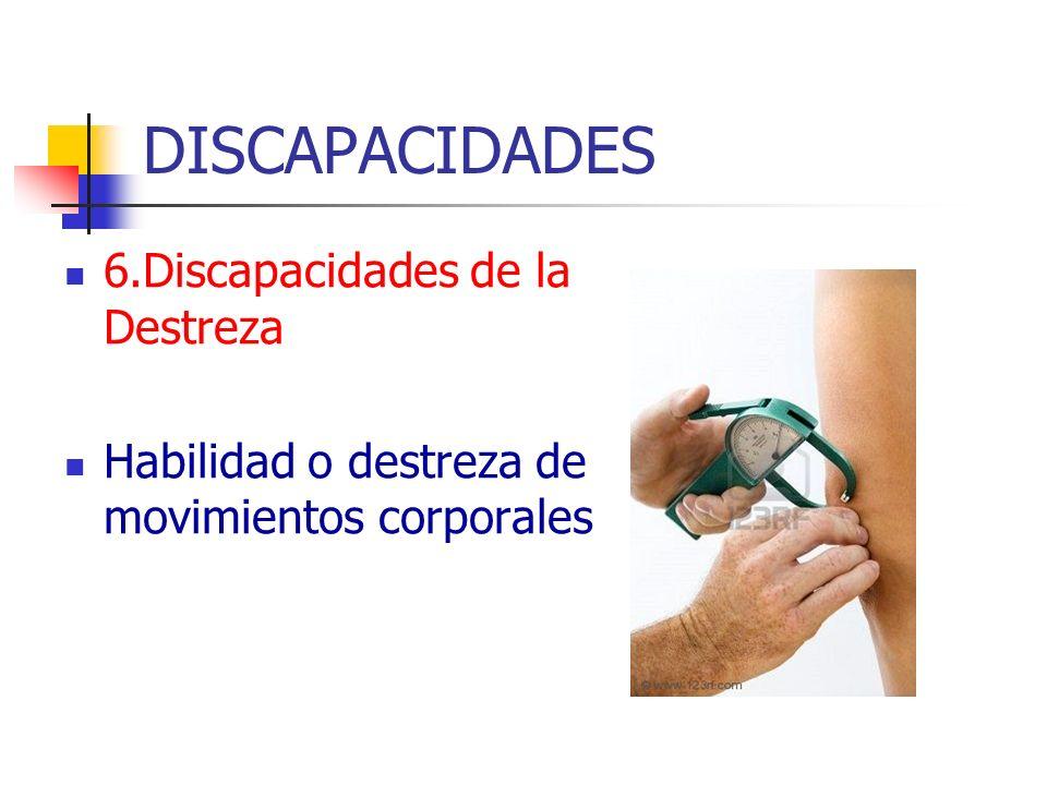 DISCAPACIDADES 6.Discapacidades de la Destreza Habilidad o destreza de movimientos corporales