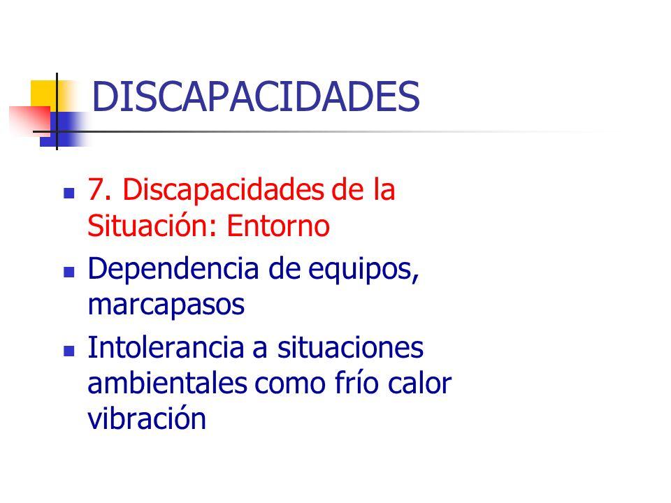 DISCAPACIDADES 7. Discapacidades de la Situación: Entorno Dependencia de equipos, marcapasos Intolerancia a situaciones ambientales como frío calor vi