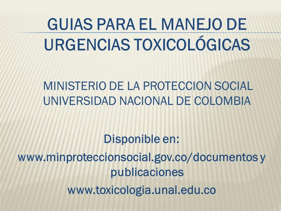 GUIAS PARA EL MANEJO DE URGENCIAS TOXICOLÓGICAS MINISTERIO DE LA PROTECCION SOCIAL UNIVERSIDAD NACIONAL DE COLOMBIA Disponible en: www.minproteccionso