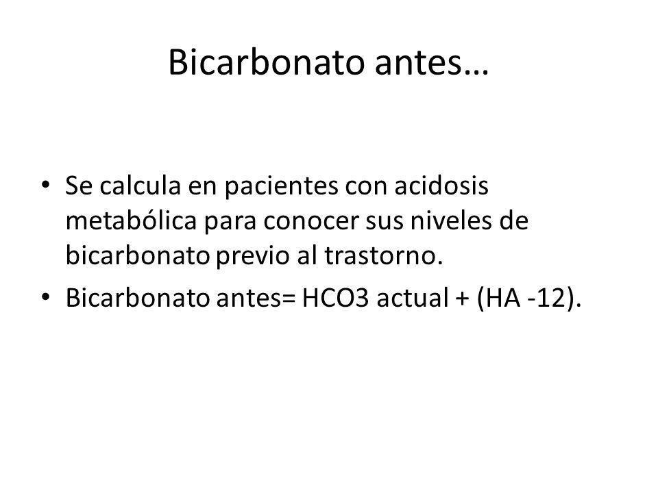 Bicarbonato antes… Se calcula en pacientes con acidosis metabólica para conocer sus niveles de bicarbonato previo al trastorno. Bicarbonato antes= HCO