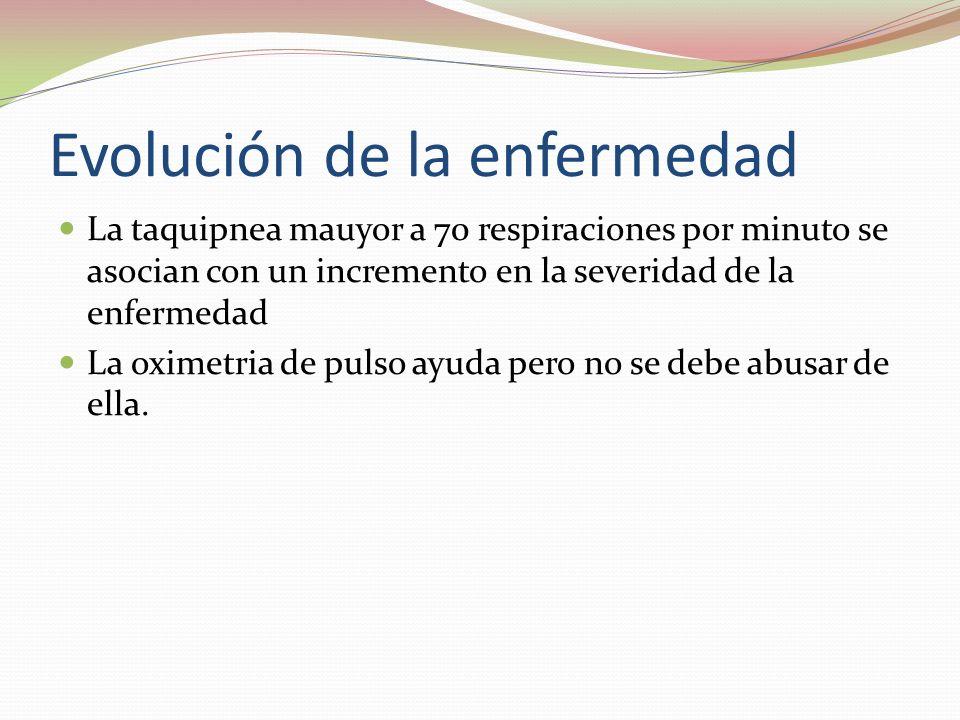 Evolución de la enfermedad La taquipnea mauyor a 70 respiraciones por minuto se asocian con un incremento en la severidad de la enfermedad La oximetri