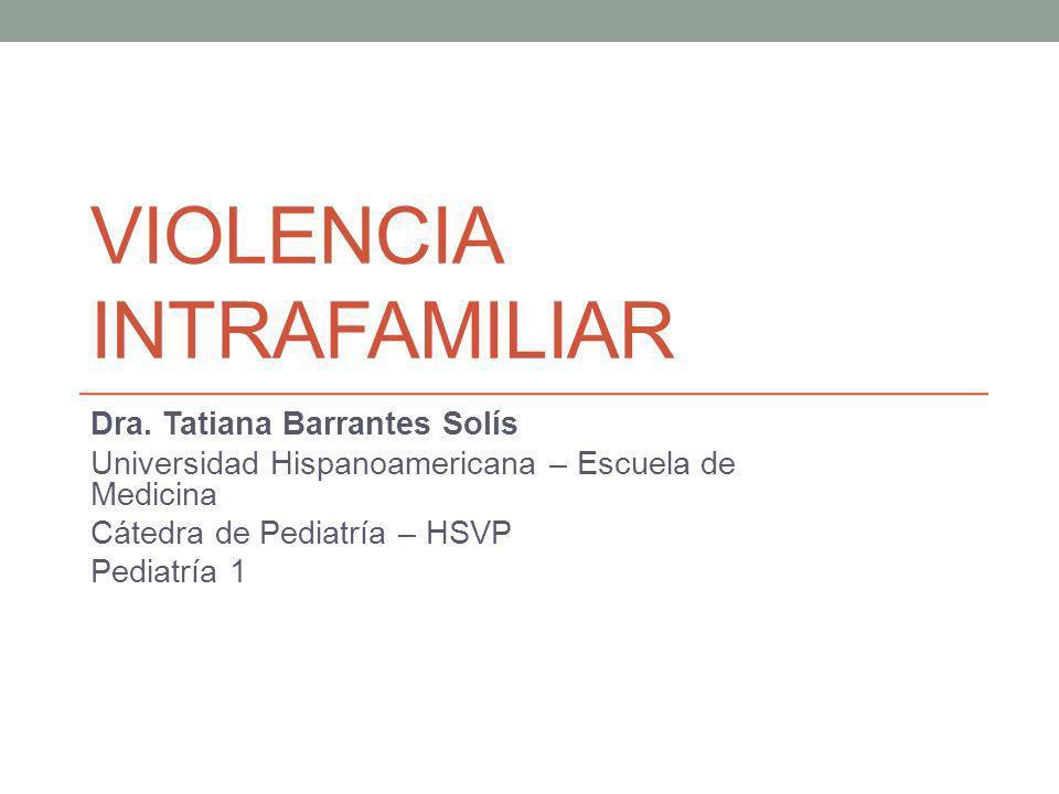 VIOLENCIA INTRAFAMILIAR Dra. Tatiana Barrantes Solís Universidad Hispanoamericana – Escuela de Medicina Cátedra de Pediatría – HSVP Pediatría 1