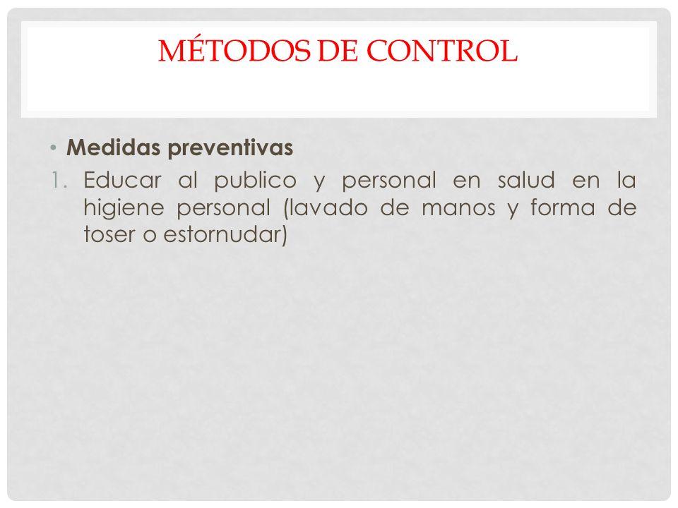 MÉTODOS DE CONTROL Medidas preventivas 1.Educar al publico y personal en salud en la higiene personal (lavado de manos y forma de toser o estornudar)