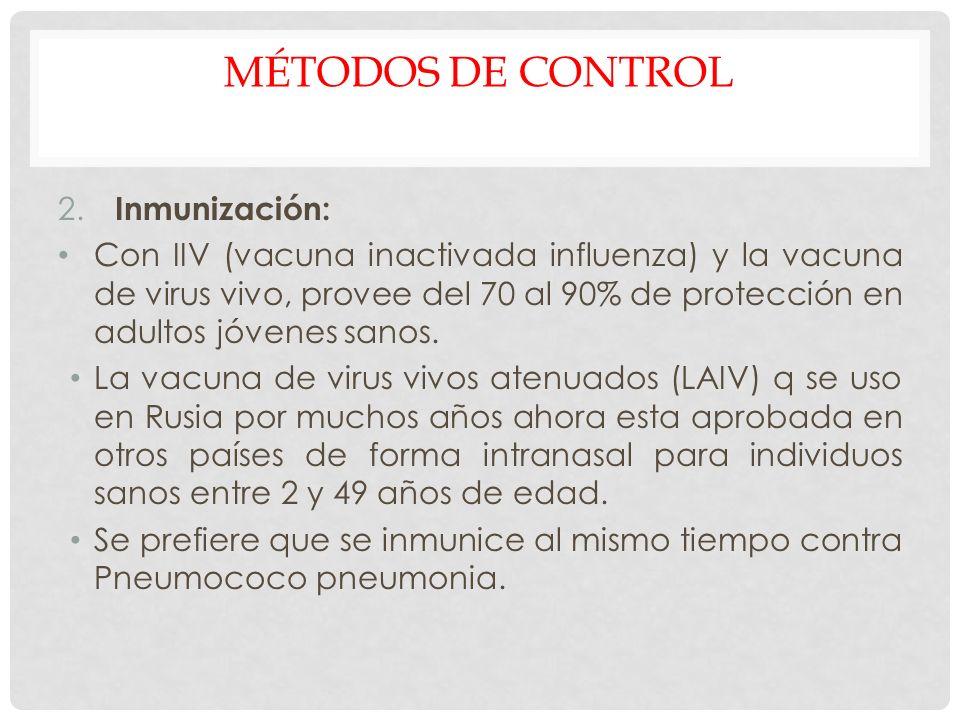 MÉTODOS DE CONTROL 2. Inmunización: Con IIV (vacuna inactivada influenza) y la vacuna de virus vivo, provee del 70 al 90% de protección en adultos jóv