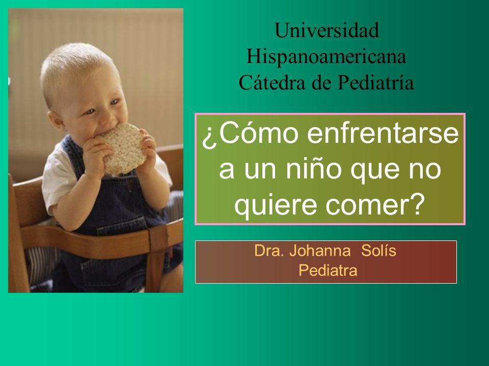¿Cómo enfrentarse a un niño que no quiere comer? Dra. Johanna Solís Pediatra Universidad Hispanoamericana Cátedra de Pediatría