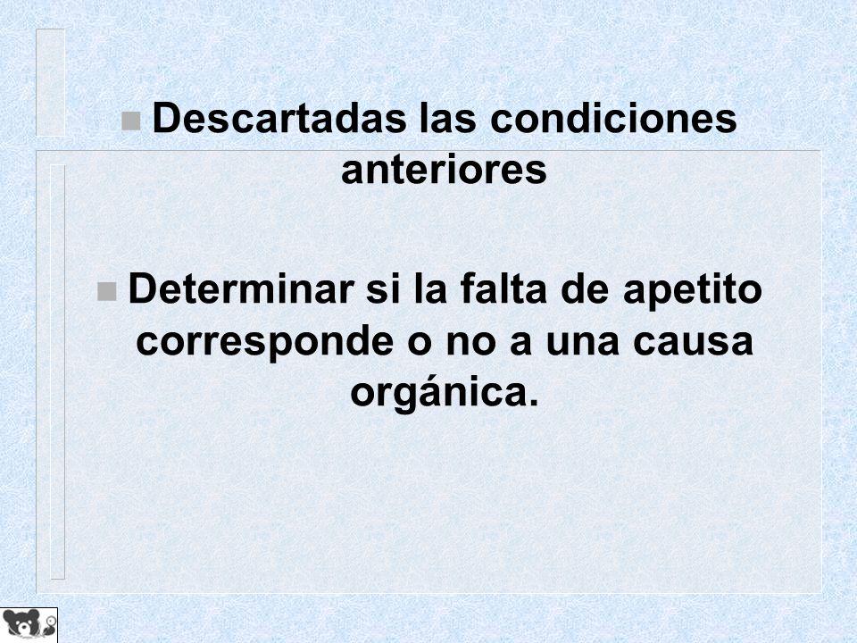 n Descartadas las condiciones anteriores n Determinar si la falta de apetito corresponde o no a una causa orgánica.