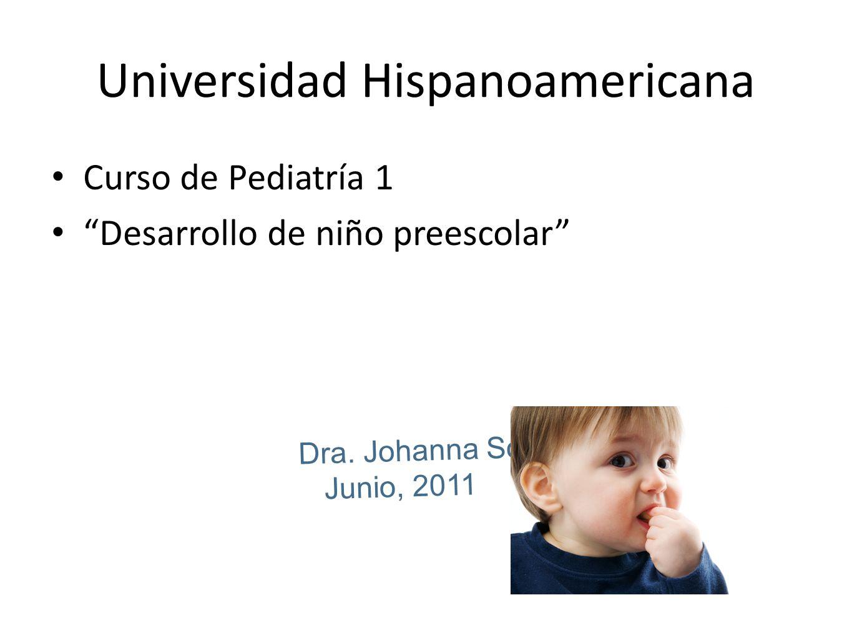 Dra. Johanna Solís Junio, 2011 Universidad Hispanoamericana Curso de Pediatría 1 Desarrollo de niño preescolar