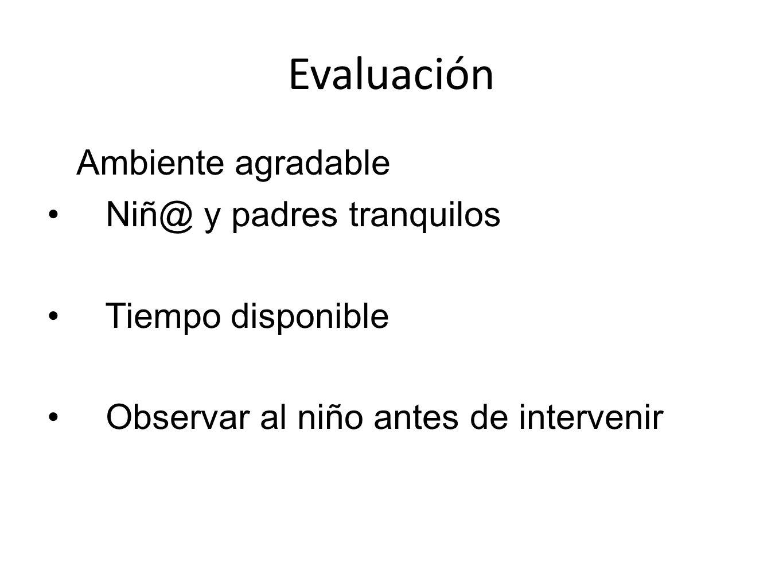 Evaluación Ambiente agradable Niñ@ y padres tranquilos Tiempo disponible Observar al niño antes de intervenir