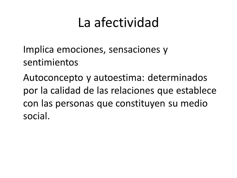 La afectividad Implica emociones, sensaciones y sentimientos Autoconcepto y autoestima: determinados por la calidad de las relaciones que establece co