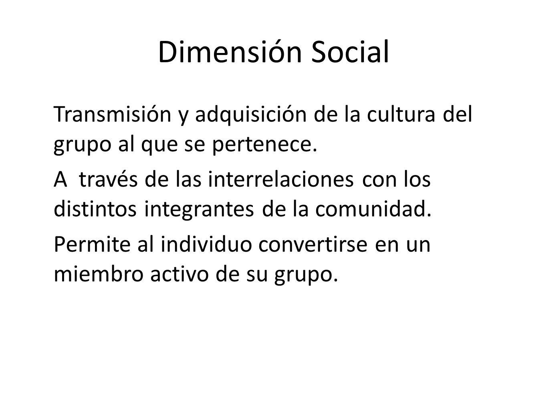Dimensión Social Transmisión y adquisición de la cultura del grupo al que se pertenece. A través de las interrelaciones con los distintos integrantes