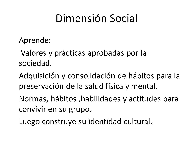 Dimensión Social Aprende: Valores y prácticas aprobadas por la sociedad. Adquisición y consolidación de hábitos para la preservación de la salud físic