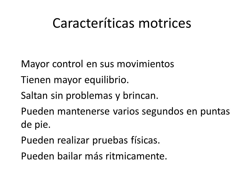 Caracteríticas motrices Mayor control en sus movimientos Tienen mayor equilibrio. Saltan sin problemas y brincan. Pueden mantenerse varios segundos en