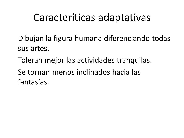 Caracteríticas adaptativas Dibujan la figura humana diferenciando todas sus artes. Toleran mejor las actividades tranquilas. Se tornan menos inclinado