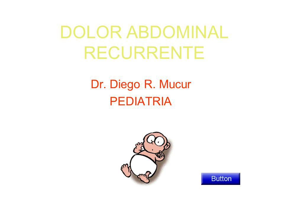 DOLOR ABDOMINAL RECURRENTE Dr. Diego R. Mucur PEDIATRIA Button