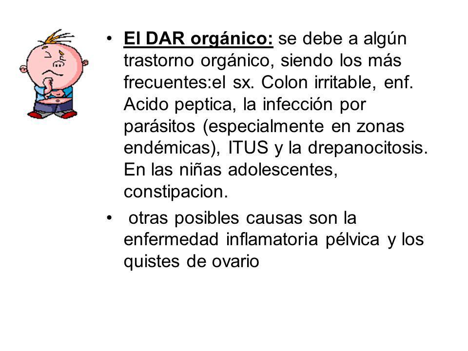 El DAR orgánico: se debe a algún trastorno orgánico, siendo los más frecuentes:el sx. Colon irritable, enf. Acido peptica, la infección por parásitos