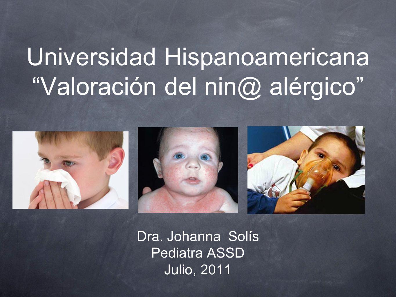 Universidad Hispanoamericana Valoración del nin@ alérgico Dra. Johanna Solís Pediatra ASSD Julio, 2011