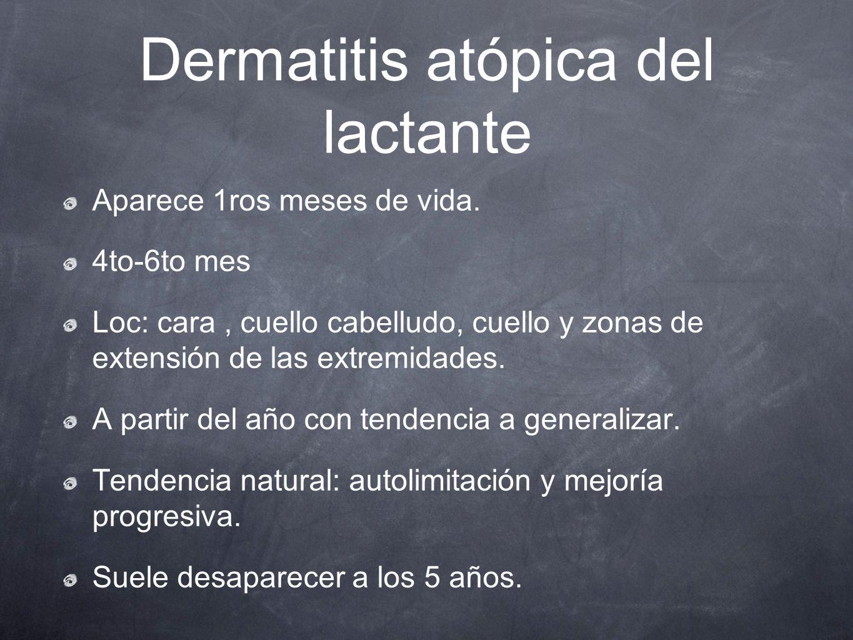 Dermatitis atópica del lactante Aparece 1ros meses de vida. 4to-6to mes Loc: cara, cuello cabelludo, cuello y zonas de extensión de las extremidades.
