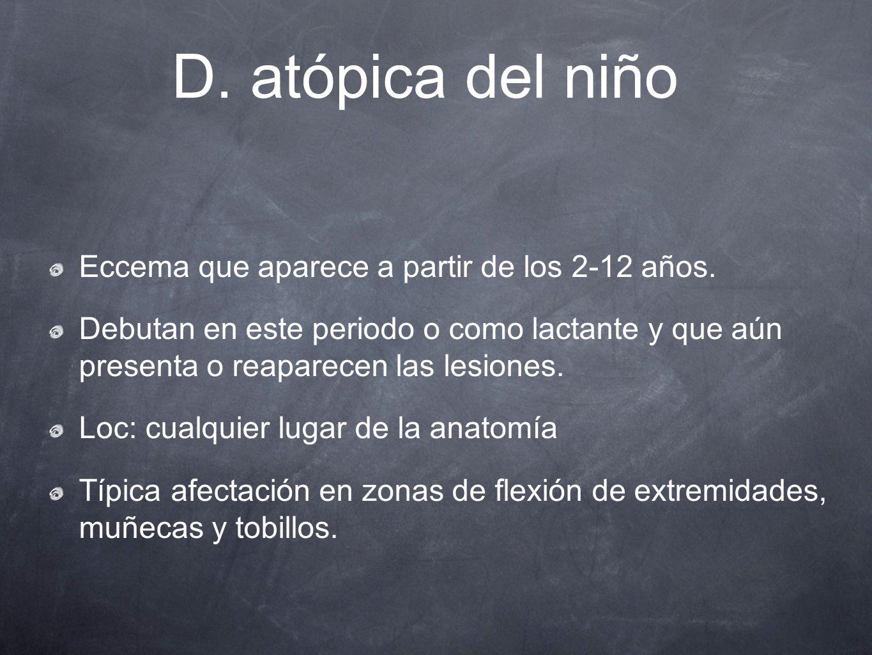 D. atópica del niño Eccema que aparece a partir de los 2-12 años. Debutan en este periodo o como lactante y que aún presenta o reaparecen las lesiones