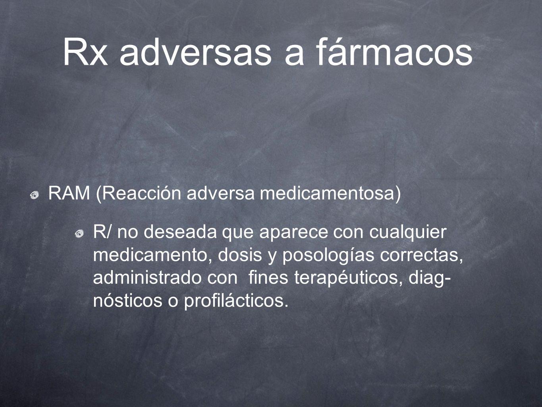 Rx adversas a fármacos RAM (Reacción adversa medicamentosa) R/ no deseada que aparece con cualquier medicamento, dosis y posologías correctas, adminis